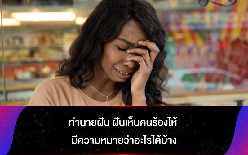 ทำนายฝัน ฝันเห็นคนร้องไห้ มีความหมายว่าอะไรได้บ้าง