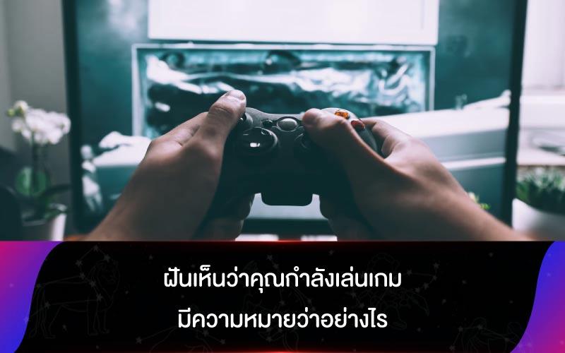 เปิดตำราทำนายฝัน ฝันเห็นว่าคุณกำลังเล่นเกม มีความหมายว่าอย่างไร
