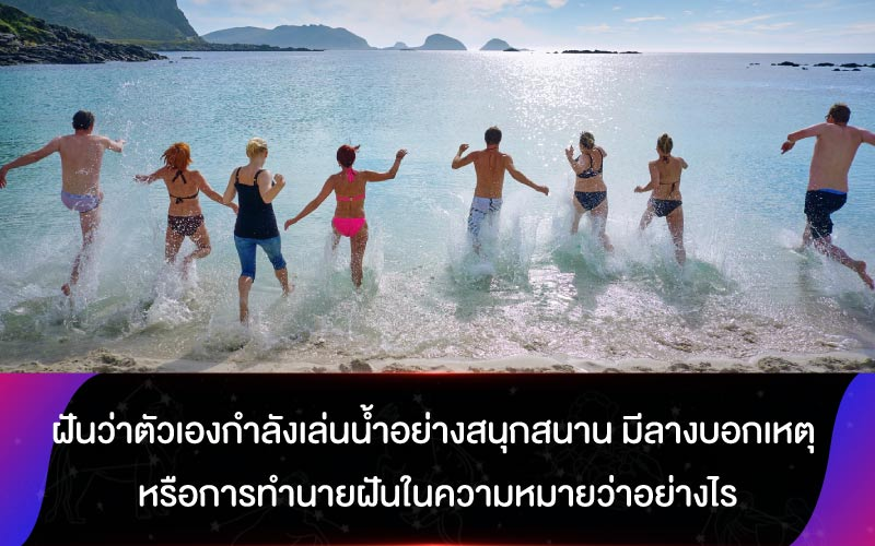ฝันว่าตัวเองกำลังเล่นน้ำอย่างสนุกสนาน มีลางบอกเหตุ หรือการทำนายฝันในความหมายว่าอย่างไร